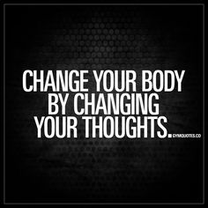 """""""Change your body by changing your thoughts."""""""