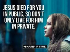 Jesus died for you in public, so don't only live for him in private.