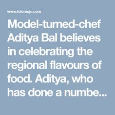 Model-turned-chef Aditya Bal believes in celebrating the regional flavours of food. Aditya, who has done a number of travel food shows for various channels, feels the more one travels, the more he/she discovers about Indian …