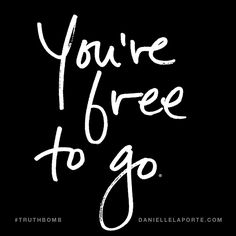 You're free to go. Subscribe: DanielleLaPorte.com #Truthbomb #Words #Quotes