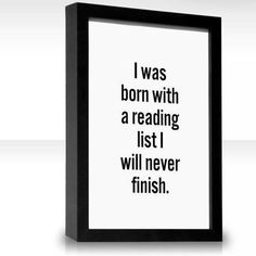 """""""I was born with a reading list I will never finish."""""""