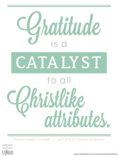 """Gratitude is a catalyst to all Christlike attributes."" ~ President Dieter F. Ucthdorf #MormonWomenStand #gratitude #LDSquotes"