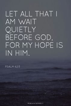 Let all that I am wait quietly before God, for my hope is in him. - Psalm 62:5