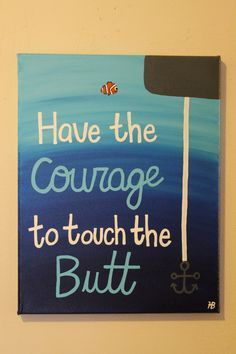 Finding Nemo Inspirational Canvas: Have the Courage to Touch the Butt - This Finding Nemo Disney inspired canvas is a fun motivational piece for all ages! It comes in 3 dif - Disney Kunst, Arte Disney, Disney Pixar, Funny Disney, Cute Canvas Paintings, Painting Canvas, Paintings With Quotes, Heart Painting, Painting Quotes
