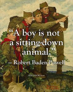 """A boy is not a sitting-down animal."" — Robert Baden-Powell"