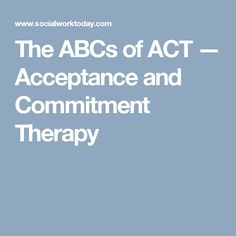 The ABCs of ACT — Acceptance and Commitment Therapy