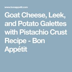 Goat Cheese, Leek, and Potato Galettes with Pistachio Crust Recipe ...