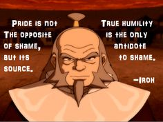"""""""Pride is not the opposite of shame, but its source. True humility is the only antidote to shame."""" = TRUTH!!! - Iroh - Avatar the Last Airbender. Its really true. Self conciousness is just a form of self centerdness."""