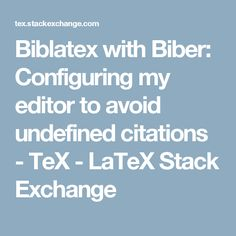 Biblatex with Biber: Configuring my editor to avoid undefined citations - TeX - LaTeX Stack Exchange