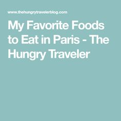 My Favorite Foods to Eat in Paris - The Hungry Traveler