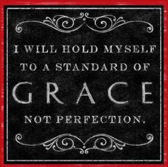 I will extend this standard of grace to those I'm blessed enough to have in my life.