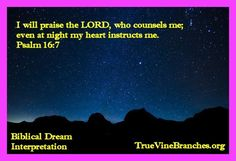 Psalm 16:7 I will praise the Lord, who counsels me, even at night my heart instructs me. True Vine Branches Ministries Visit www.truevinebranches.org