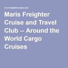 Maris Freighter Cruise and Travel Club -- Around the World Cargo Cruises