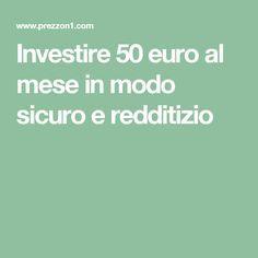 Investire 50 euro al mese in modo sicuro e redditizio
