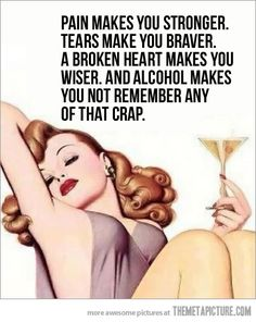 """pain makes you stronger. tears make you braver. a broken heart makes you wiser. and alcohol makes you not remember any of that crap."""
