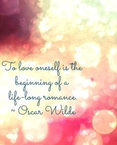 ~To love oneself is the beginning of a life-long romance ~♥Oscar Wilde
