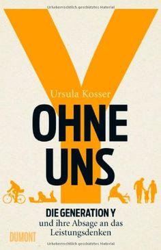 Ohne uns!: Die Generation Y und ihre Absage an das Leistungsdenken: Amazon.de: Ursula Kosser: Bücher
