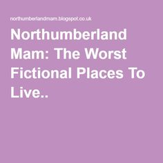 Northumberland Mam: The Worst Fictional Places To Live..