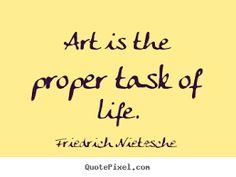 Art is the proper task of life. Friedrich Nietzsche