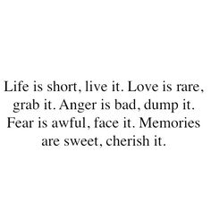 Life is short. Live it. Love is rare. Grab it. Anger is bad. Dump it. Fear is awful. Face it. Memories are sweet. Cherish it.
