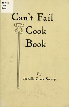 """""""Can't Fail Cook Book"""" By Isabelle Clark Swezy (1915) Published By John Vittucci Company"""