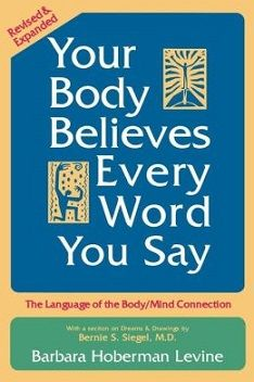 Your Body Believes Every World You Say by Barbara Hoberman Levine