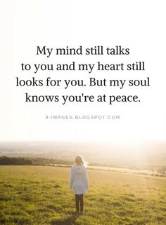Quotes My mind still talks to you and my heart still looks for you. But my soul knows you're at peace. Mom In Heaven Quotes, Missing Dad Quotes, Missing Someone In Heaven, Wisdom Quotes, Life Quotes, Peace Quotes, Friend Quotes, Quotes Quotes, Grief Poems