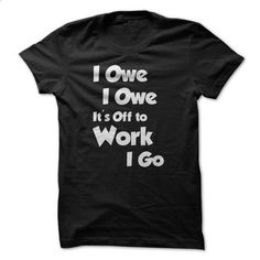 I Owe I Owe Its Off To Work I Go Shirt! - t shirt maker #camo hoodie #ugly sweater