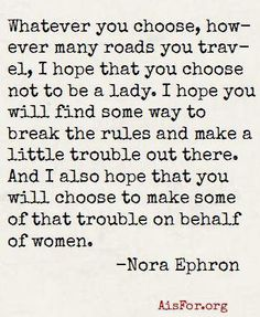 """""""Whatever you choose, however many roads you travel, I hope you choose not to be a lady..."""" Nora Ephron #feminism"""