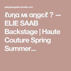 ℓυηα мι αηgєℓ ♡ — ELIE SAAB Backstage | Haute Couture Spring Summer...