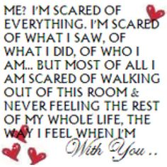Fav Dirty Dancing quote:  Me?  I'm scared of everything.  I'm scared of what I saw, of what I did.  Of who I am.....but most of all I am scared of walking out of this room & never feeling the rest of my whole life, the way I feel when I'm with you.....