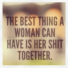 The best thing a woman can have is her shit together.