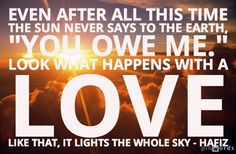 """""""Even after all this time, the sun never says to the earth, """"You owe me.""""  Look what happens with a love like that, it lights the whole sky."""" - Hafiz"""