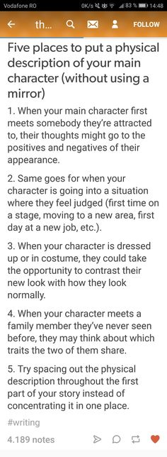 "Great ideas! I do believe the physical appearance of the character is too important to leave out (I hate it when writers ""leave it to the imagination."" No, I want to definitively know what the character looks like!) But the ""I woke up and looked in the mirror"" trope gets old fast."