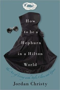 How to Be a Hepburn in a Hilton World: The Art of Living with Style, Class, and Grace by Jordan Christy  This is a good little companion book to go with The Fascinating Girl by Mrs. Helen Andelin for today's single women.