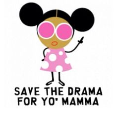 Save the drama for yo mama - bitching