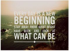 every day is a new beginning stay away from what might have been and look at what can be.