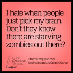 I hate when people just pick my brain. Don't they know there are starving zombies out there?
