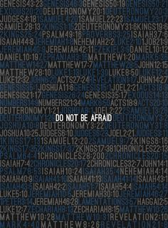Do not be afraid.... 365 times in the bible .. One for every day , never fear or worry  But always trust in our good God!!