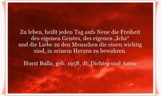 """Zu leben, heißt jeden Tag aufs Neue die Freiheit des eigenen Geistes des eigenen """"Ichs""""  und die Liebe zu den Menschen die einen wichtig sind, in seinem Herzen zu bewahren. - Zitat von Horst Bulla, dt. Freidenker, Dichter & Autor. - Zitate - Zitat - Quotes - deutsch"""