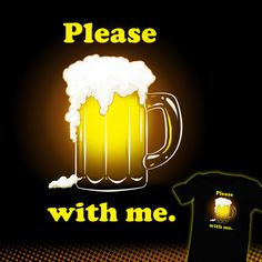 """Beer With Me"" Design by Paxdomino up for voting at http://shirt.woot.com/derby/entry/88447/beer-with-me until 9/3/15."