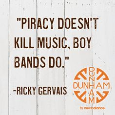 """""""Piracy doesn't kill music, boy bands do."""" Ricky Gervais"""