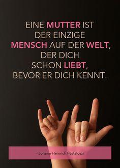 """""""Eine Mutter ist der einzige Mensch auf der Welt, der dich schon liebt, bevor er dich kennt."""" - Johann Heinrich Pestalozzi"""