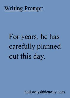 Writing Prompt-For years he has carefully planned out this day-June 2016-Mystery Prompts