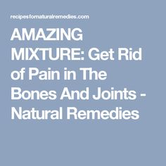 AMAZING MIXTURE: Get Rid of Pain in The Bones And Joints - Natural Remedies