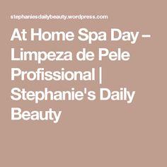 At Home Spa Day – Limpeza de Pele Profissional | Stephanie's Daily Beauty