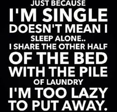 And my dog. I sleep with a ton of clothes I refuse to fold that take up half the bed and my dog that takes up a half of my half!