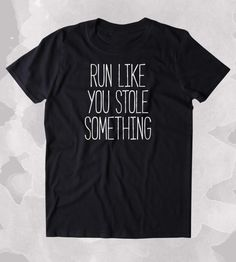 Run Like You Stole Something Shirt Funny Running Work Out Gym Runner Clothing Tumblr T-shirt