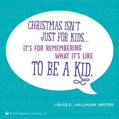 """Christmas isn't just for kids ... it's for remembering what it's like to be a kid."""