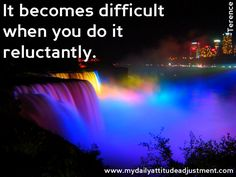 A positive attitude is key.  Some things become difficult only after you decide you don't want to do them.